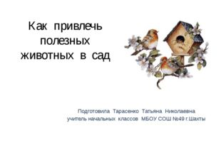 Как привлечь полезных животных в сад Подготовила Тарасенко Татьяна Николаевна