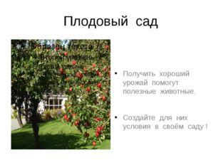 Плодовый сад Получить хороший урожай помогут полезные животные. Создайте для