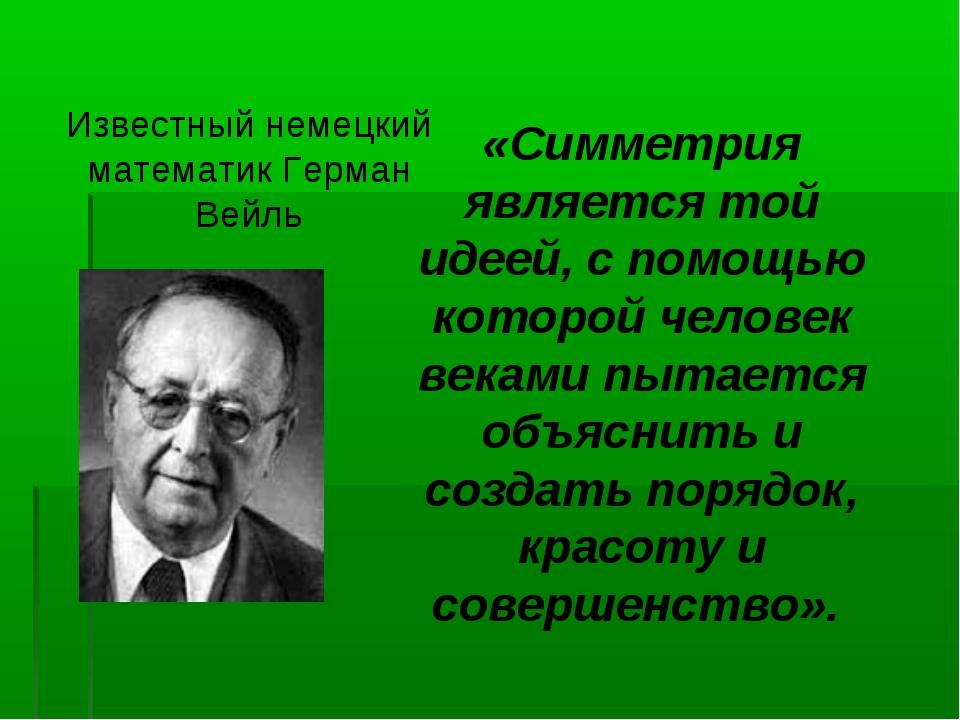 Известный немецкий математик Герман Вейль «Симметрия является той идеей, с по...
