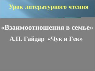 Урок литературного чтения «Взаимоотношения в семье» А.П. Гайдар «Чук и Гек»