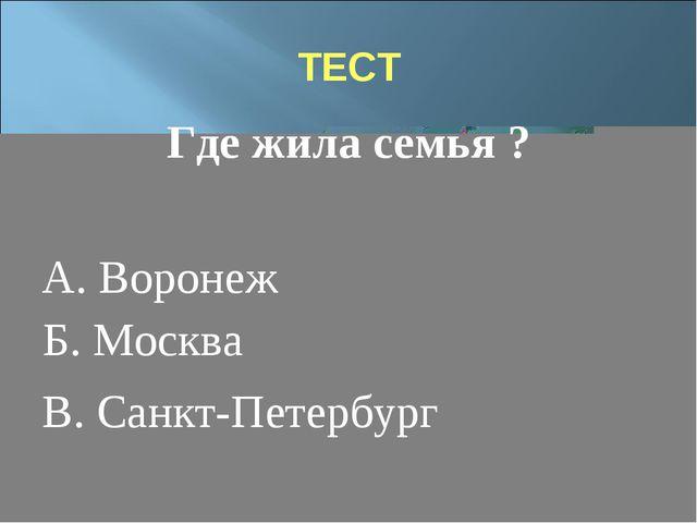 ТЕСТ Где жила семья ? А. Воронеж В. Санкт-Петербург Б. Москва