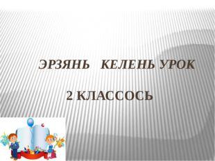 ЭРЗЯНЬ КЕЛЕНЬ УРОК 2 КЛАССОСЬ