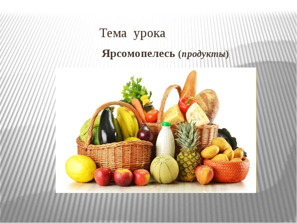 Тема урока Ярсомопелесь (продукты)