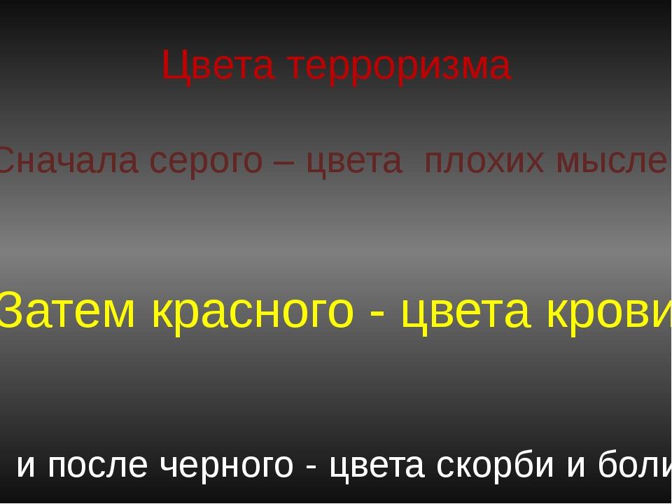 Цвета терроризма Сначала серого – цвета плохих мыслей Затем красного - цвета...