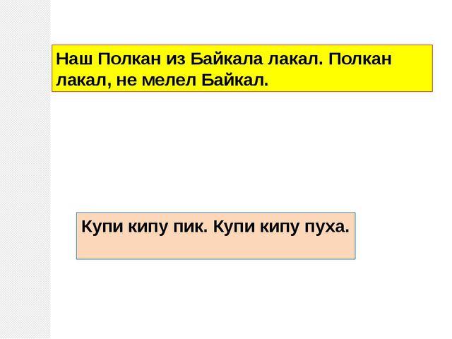 Наш Полкан из Байкала лакал. Полкан лакал, не мелел Байкал. Купи кипу пик. Ку...
