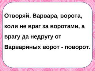 Отворяй, Варвара, ворота, коли не враг за воротами, а врагу да недругу от Вар