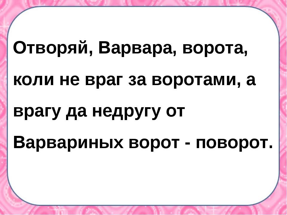 Отворяй, Варвара, ворота, коли не враг за воротами, а врагу да недругу от Вар...