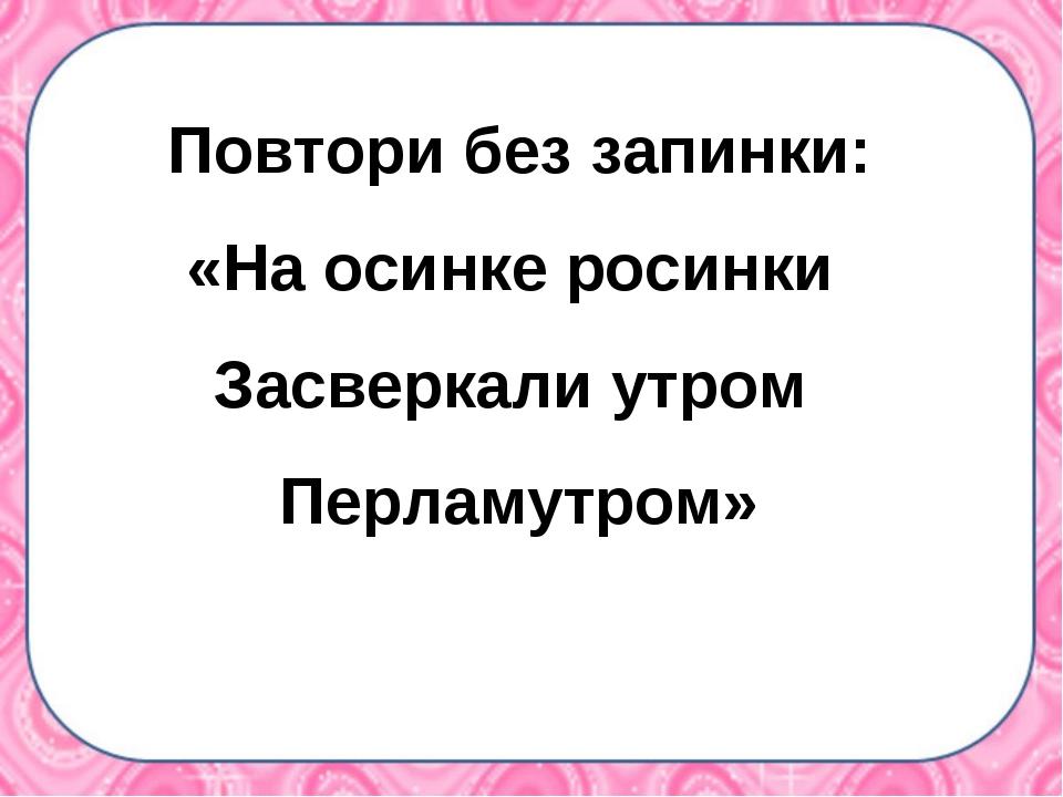 Повтори без запинки: «На осинке росинки Засверкали утром Перламутром»