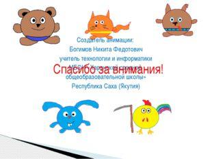 Создатель анимации: Богимов Никита Федотович учитель технологии и информатики