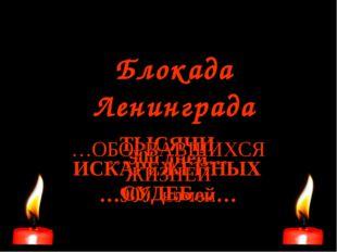 Блокада Ленинграда …900 дней… …900 ночей… ТЫСЯЧИ ИСКАРЕЖЕННЫХ СУДЕБ… …ОБОРВАВ