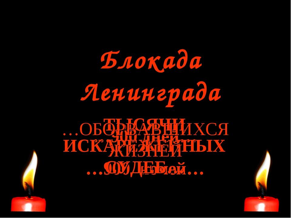 Блокада Ленинграда …900 дней… …900 ночей… ТЫСЯЧИ ИСКАРЕЖЕННЫХ СУДЕБ… …ОБОРВАВ...