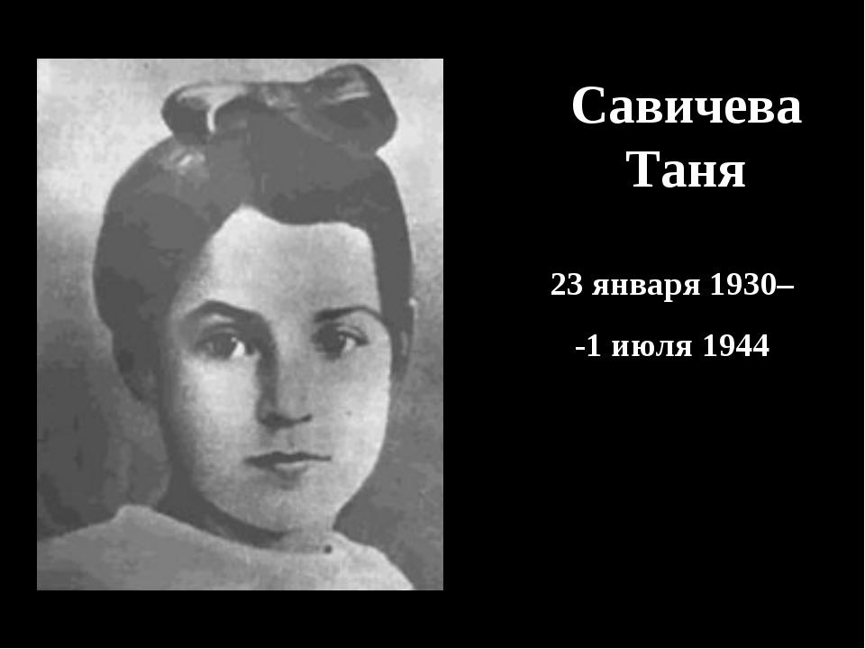 Савичева Таня 23 января 1930– -1 июля 1944