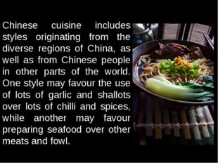 Chinese cuisine includes styles originating from the diverse regions of Chin