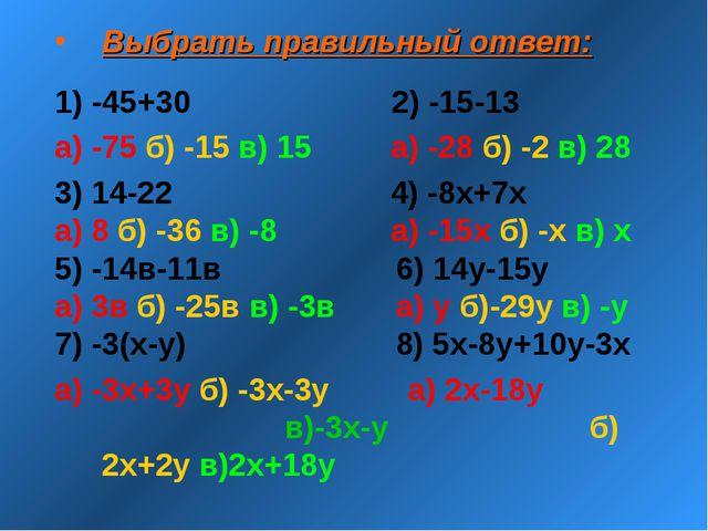 Выбрать правильный ответ: 1) -45+30 2) -15-13 а) -75 б) -15 в) 15 а) -28 б) -...