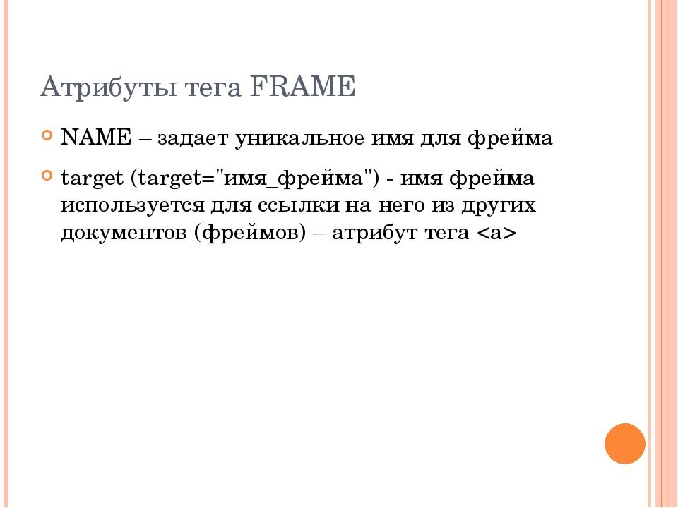 """Атрибуты тега FRAME NAME – задает уникальное имя для фрейма target (target=""""и..."""