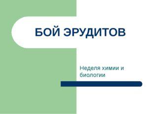 БОЙ ЭРУДИТОВ Неделя химии и биологии
