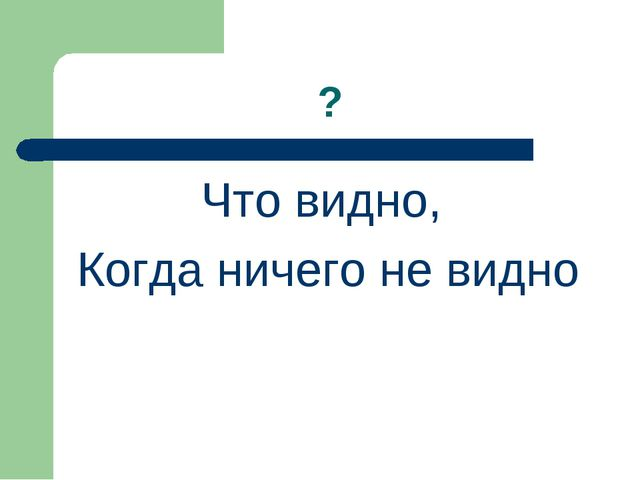 ? Что видно, Когда ничего не видно