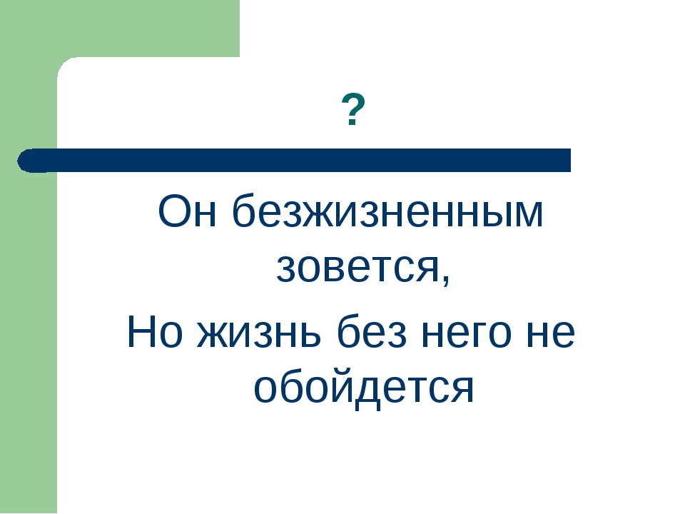 ? Он безжизненным зовется, Но жизнь без него не обойдется