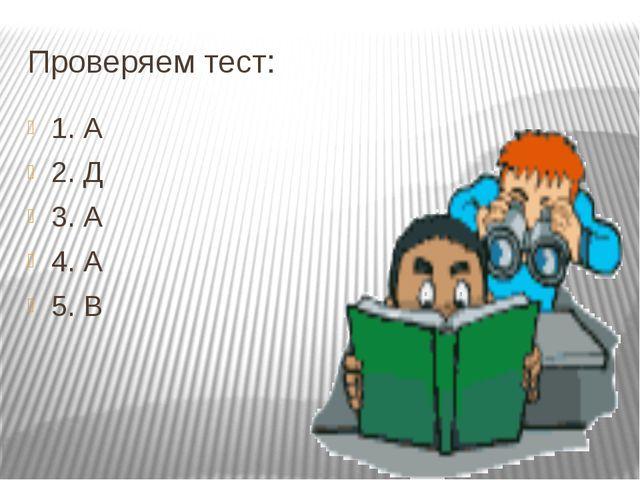 Проверяем тест: 1. А 2. Д 3. А 4. А 5. В