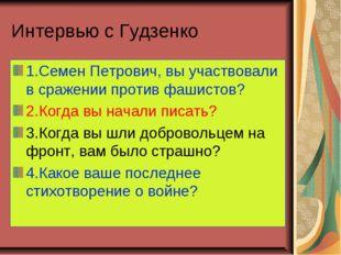 Интервью с Гудзенко 1.Семен Петрович, вы участвовали в сражении против фашист