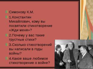 Симонову К.М. 1.Константин Михайлович, кому вы посвятили стихотворение «Жди м