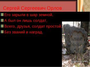 Сергей Сергеевич Орлов Его зарыли в шар земной, А был он лишь солдат, Всего,