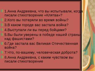 1.Анна Андреевна, что вы испытывали, когда писали стихотворение «Клятва»? 2.К