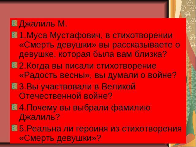 Джалиль М. 1.Муса Мустафович, в стихотворении «Смерть девушки» вы рассказывае...