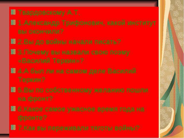Твардовскому А.Т. 1.Александр Трифонович, какой институт вы окончили? 2.Вы до...
