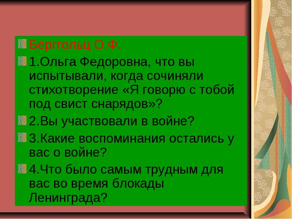 Берггольц О.Ф. 1.Ольга Федоровна, что вы испытывали, когда сочиняли стихотвор...