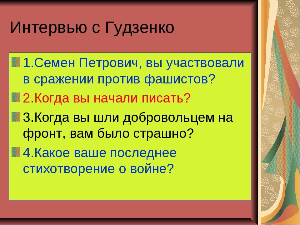 Интервью с Гудзенко 1.Семен Петрович, вы участвовали в сражении против фашист...