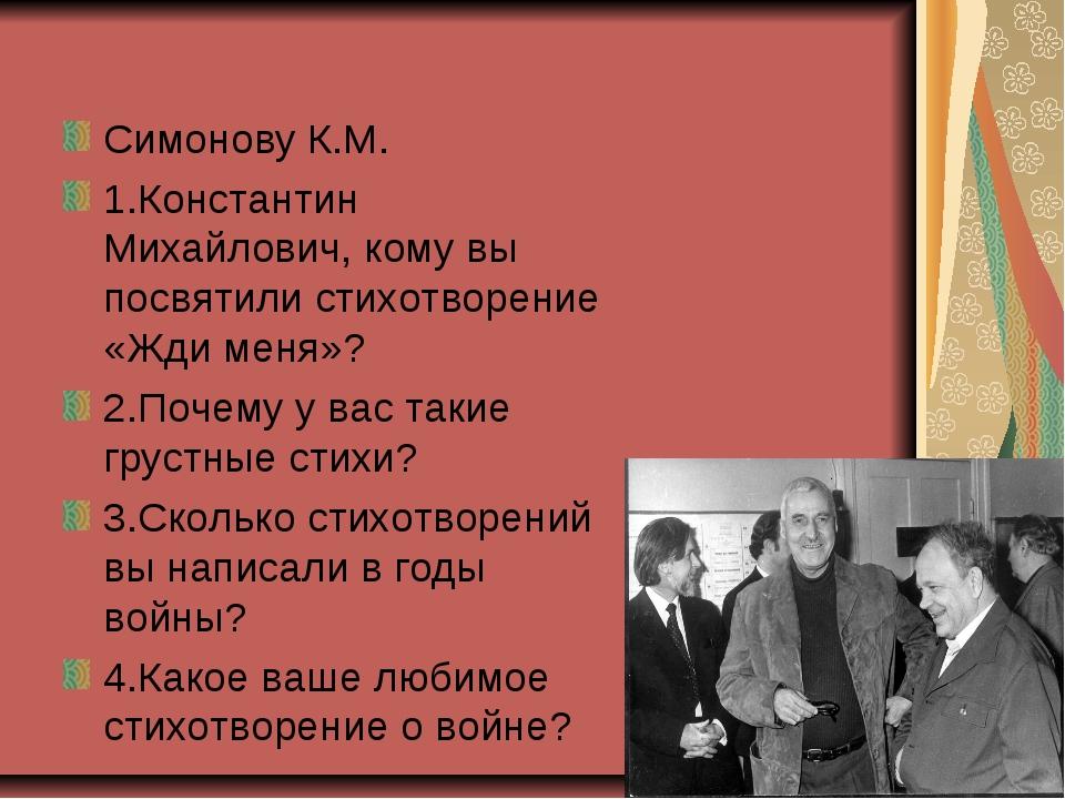 Симонову К.М. 1.Константин Михайлович, кому вы посвятили стихотворение «Жди м...
