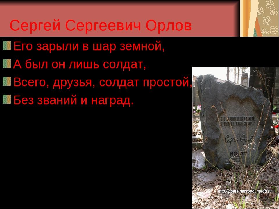 Сергей Сергеевич Орлов Его зарыли в шар земной, А был он лишь солдат, Всего,...