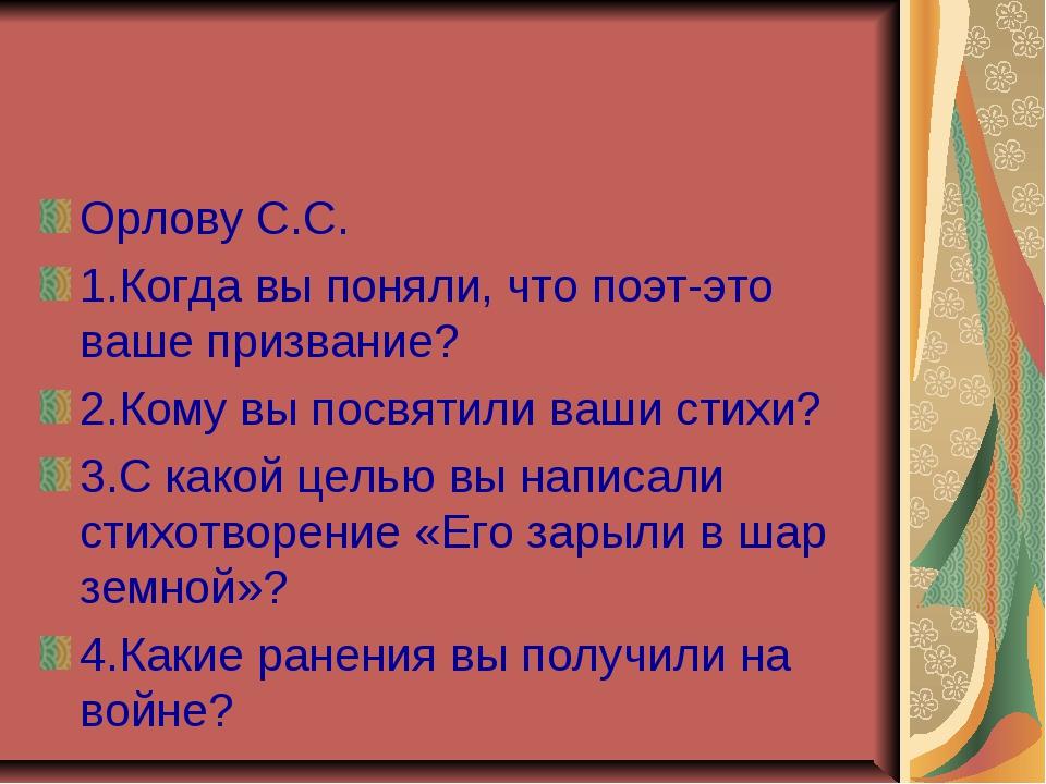 Орлову С.С. 1.Когда вы поняли, что поэт-это ваше призвание? 2.Кому вы посвяти...