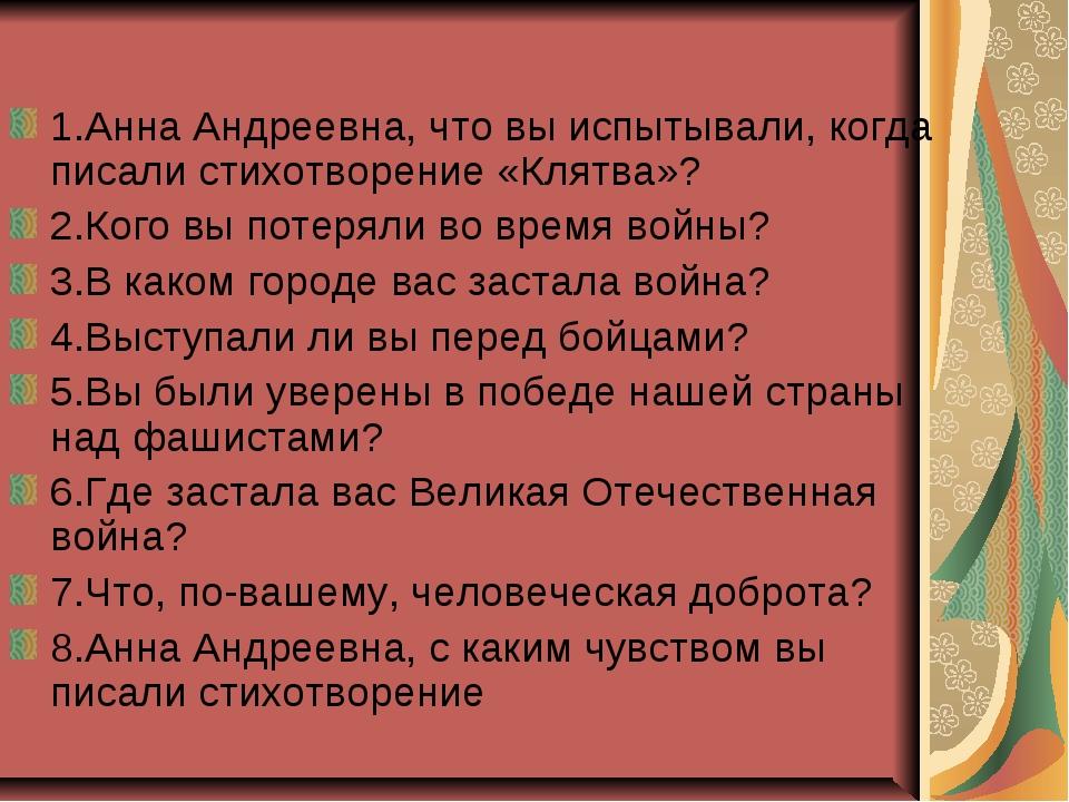1.Анна Андреевна, что вы испытывали, когда писали стихотворение «Клятва»? 2.К...