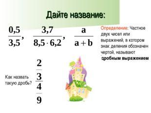 Дайте название: Определение: Частное двух чисел или выражений, в котором знак