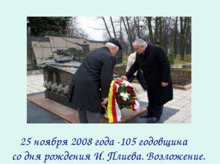 25 ноября 2008 года -105 годовщина со дня рождения И. Плиева. Возложение.