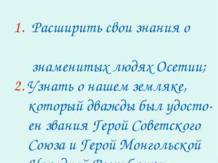 1. Расширить свои знания о знаменитых людях Осетии; 2. Узнать о нашем земляке