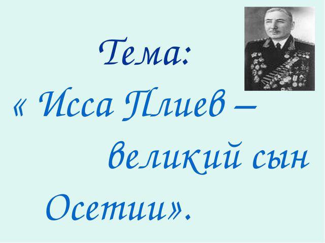Тема: « Исса Плиев – великий сын Осетии».