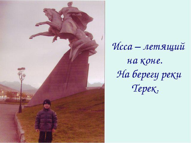 Исса – летящий на коне. На берегу реки Терек.