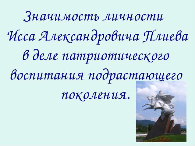Значимость личности Исса Александровича Плиева в деле патриотического воспи...