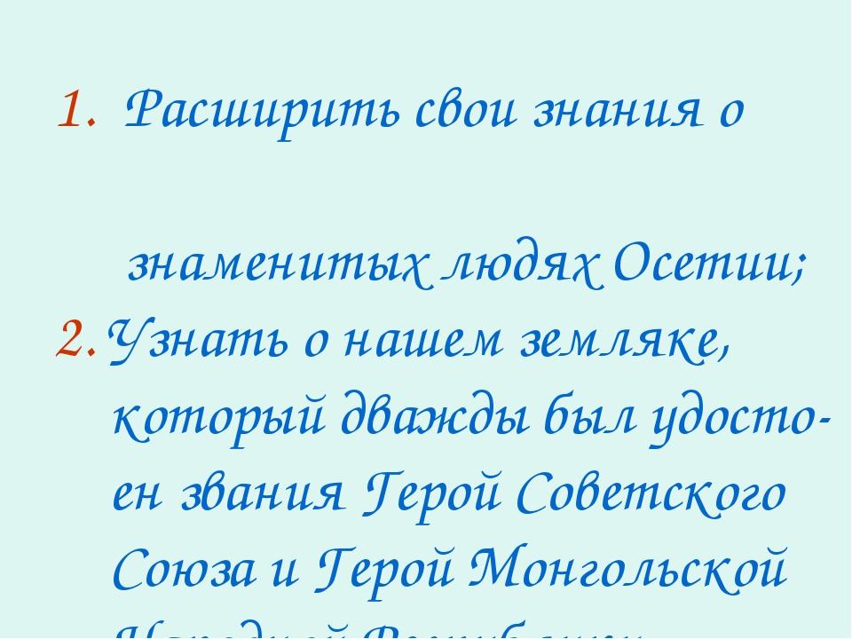 1. Расширить свои знания о знаменитых людях Осетии; 2. Узнать о нашем земляке...