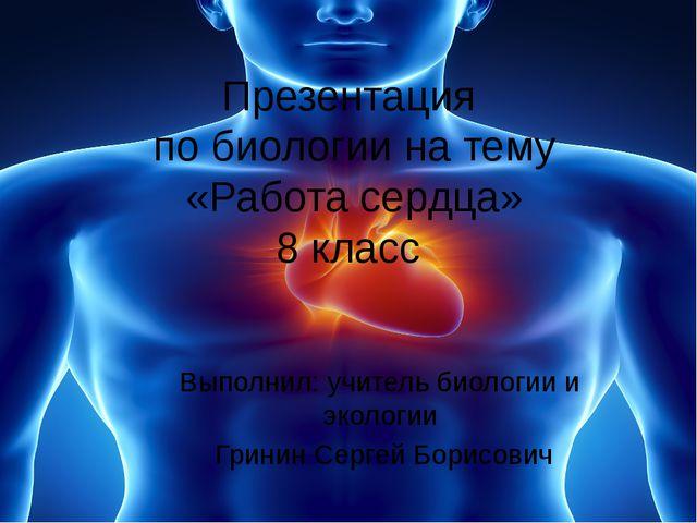 Презентация по биологии на тему «Работа сердца» 8 класс Выполнил: учитель био...