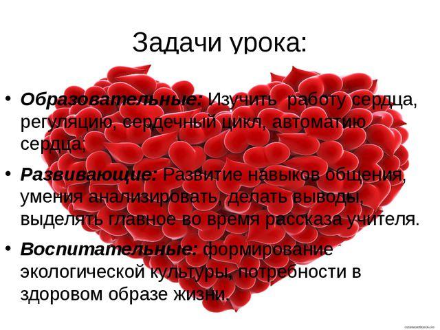 Задачи урока: Образовательные: Изучить работу сердца, регуляцию, сердечный ци...