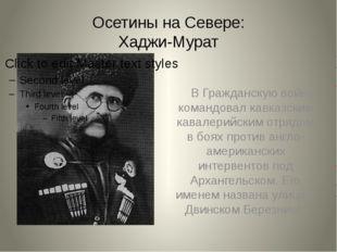 Осетины на Севере: Хаджи-Мурат В Гражданскую войну командовал кавказским кава