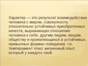 Характер — это результат взаимодействия человека с миром, совокупность относ