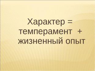 Характер = темперамент + жизненный опыт