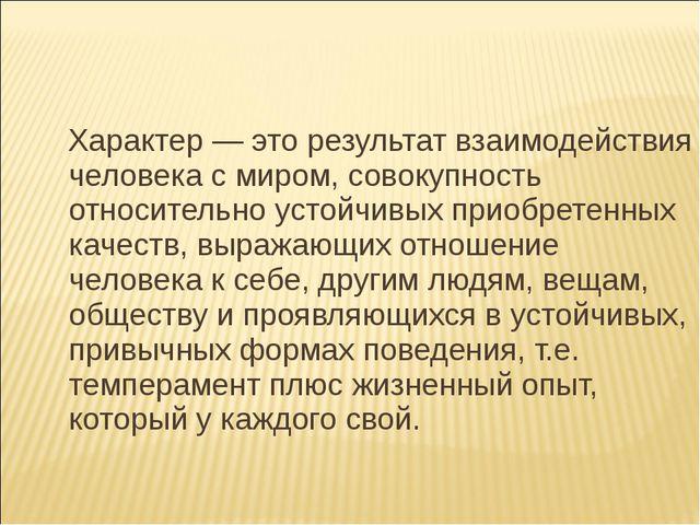 Характер — это результат взаимодействия человека с миром, совокупность относ...