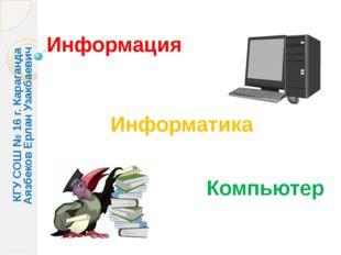 Информация Информатика Компьютер КГУ СОШ № 16 г. Караганда Аязбеков Ерлан Уза