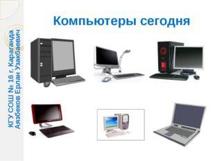 Компьютеры сегодня КГУ СОШ № 16 г. Караганда Аязбеков Ерлан Узакбаевич